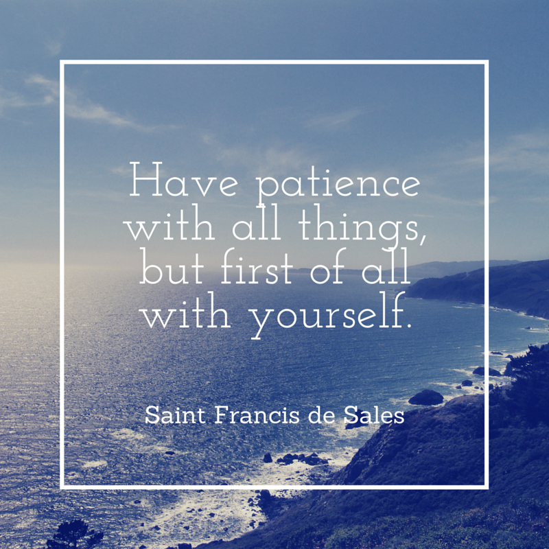Have patience with all things, but first of all with yourself.