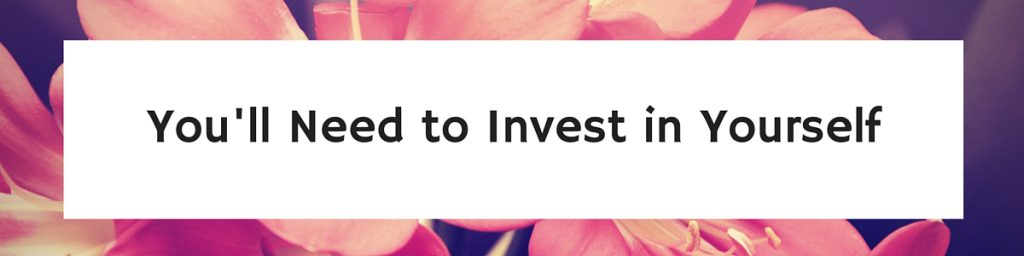 You'll Need to Invest in Yourself